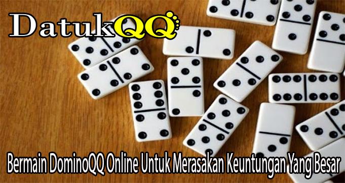 Bermain DominoQQ Online Untuk Merasakan Keuntungan Yang Besar